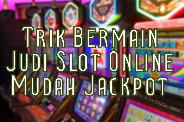 Trik Bermain Judi Slot Online Mudah Jackpot
