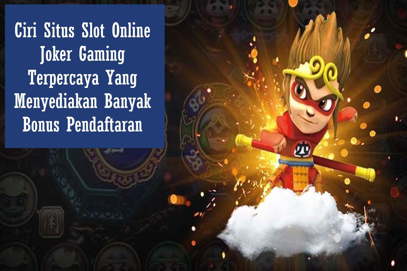 Ciri Situs Slot Online Joker Gaming Terpercaya Yang Menyediakan Banyak Bonus Pendaftaran